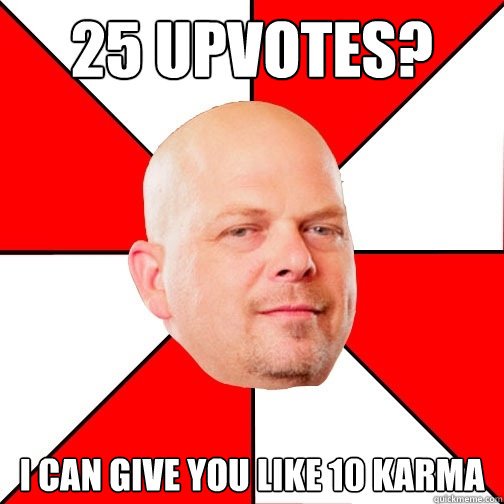 25 upvotes i can give you like 10 karma - Pawn Star