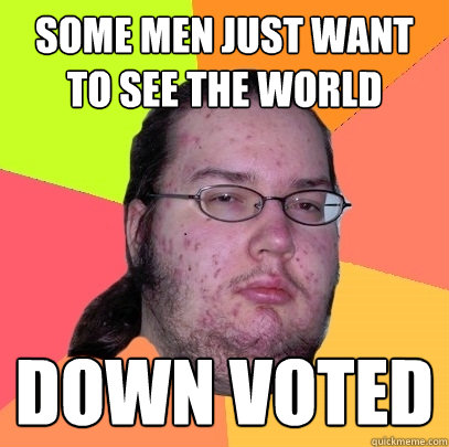 some men just want to see the world down voted - Butthurt Dweller