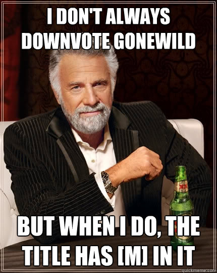 i dont always downvote gonewild but when i do the title ha - The Most Interesting Man In The World