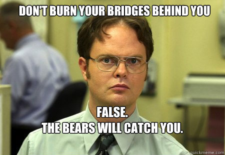 dont burn your bridges behind you false the bears will c - Schrute