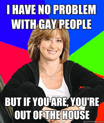 i have no problem with gay people but if you are youre out - Sheltering Suburban Mom