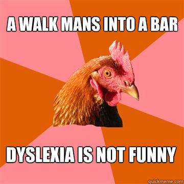 a walk mans into a bar dyslexia is not funny - Anti-Joke Chicken