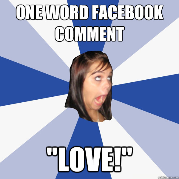 one word facebook comment love - Annoying Facebook Girl