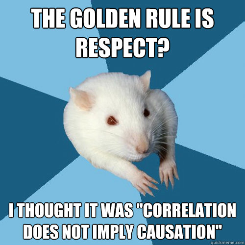 the golden rule is respect i thought it was correlation do - Psychology Major Rat