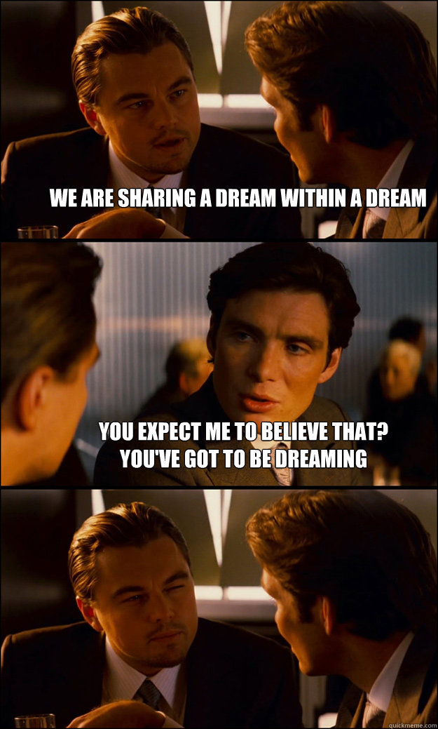 we are sharing a dream within a dream you expect me to belie - Inception