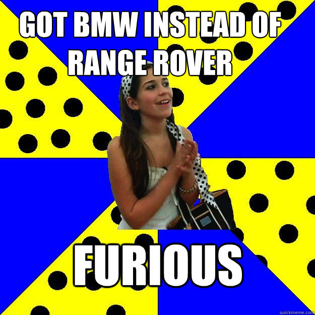 got bmw instead of range rover furious - Sheltered Suburban Kid