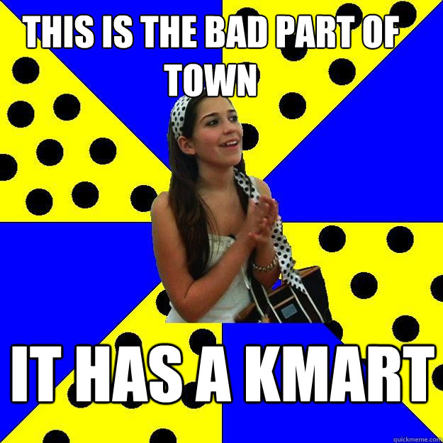 this is the bad part of town it has a kmart - Sheltered Suburban Kid