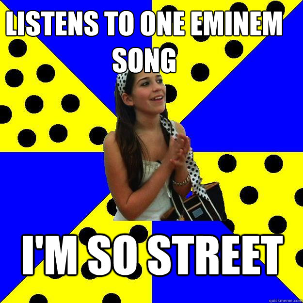 listens to one eminem song im so street - Sheltered Suburban Kid
