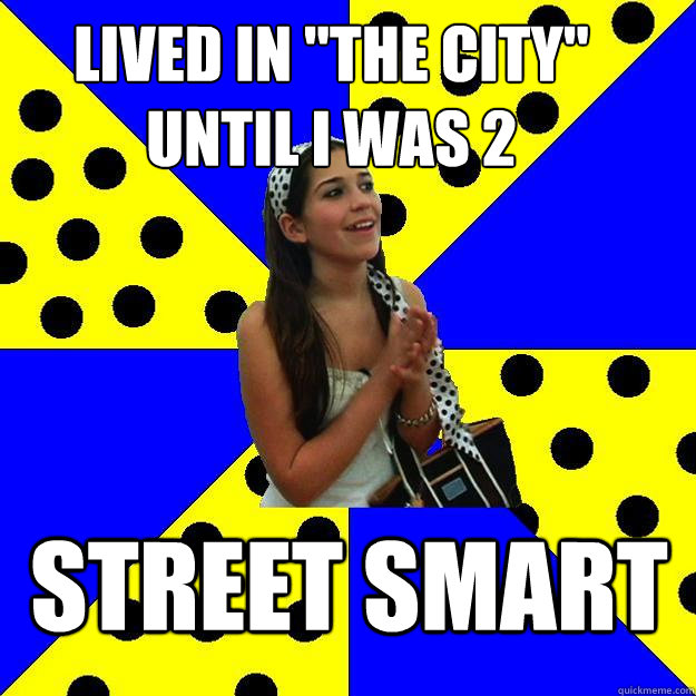 lived in the city until i was 2 street smart - Sheltered Suburban Kid