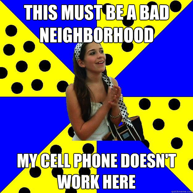 this must be a bad neighborhood my cell phone doesnt work h - Sheltered Suburban Kid
