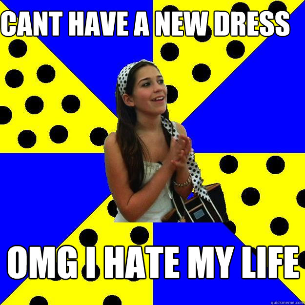 cant have a new dress omg i hate my life - Sheltered Suburban Kid