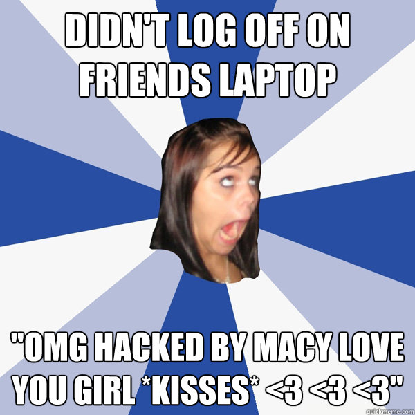 didnt log off on friends laptop omg hacked by macy love yo - Annoying Facebook Girl