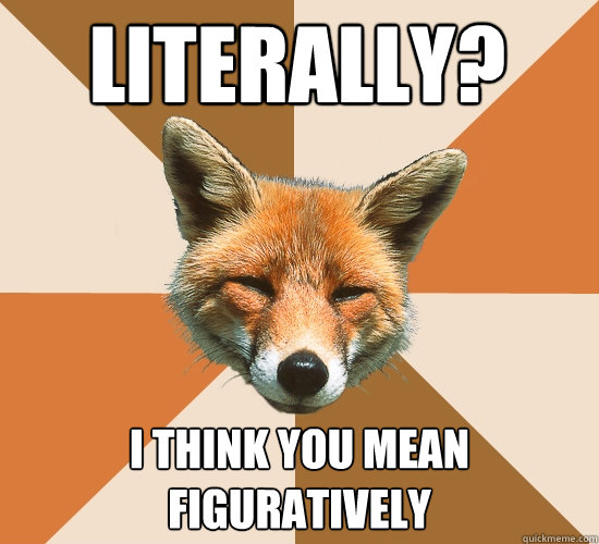 literally i think you mean figuratively  - Condescending Fox