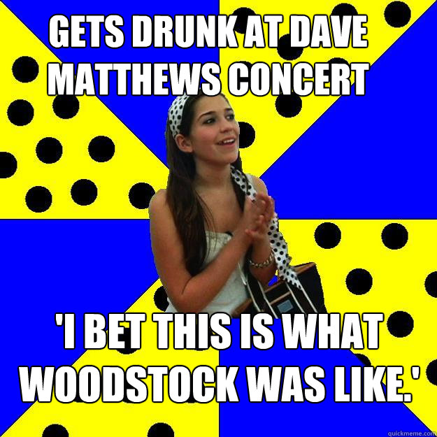 gets drunk at dave matthews concert i bet this is what wood - Sheltered Suburban Kid