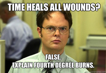 time heals all wounds false explain fourth degree burns - Schrute