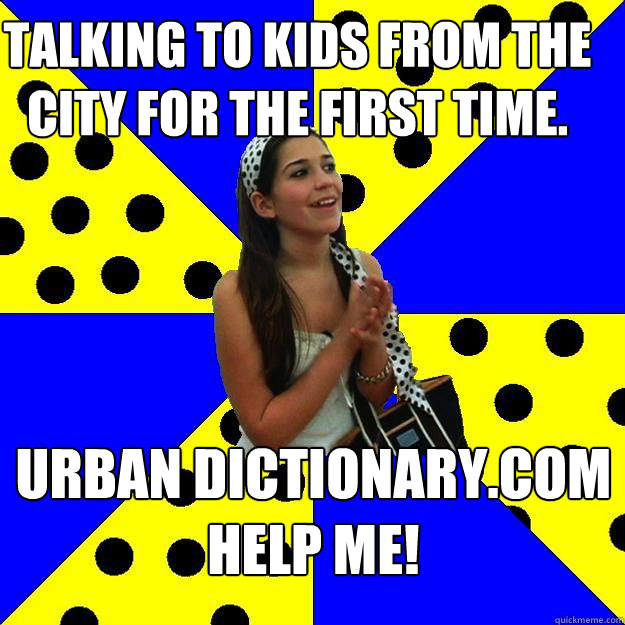 talking to kids from the city for the first time urban dict - Sheltered Suburban Kid
