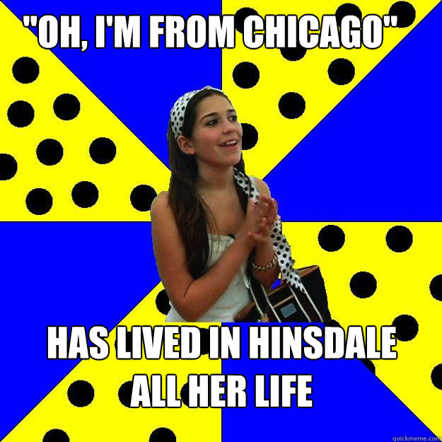 oh im from chicago has lived in hinsdale all her life - Sheltered Suburban Kid