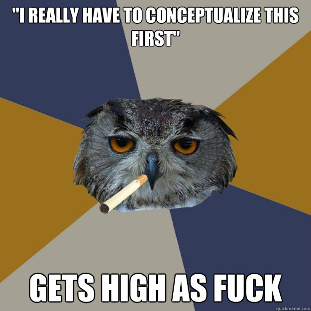 i really have to conceptualize this first gets high as fuc - Art Student Owl