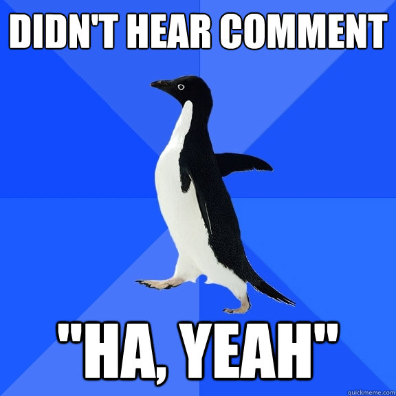 didnt hear comment ha yeah - Socially Awkward Penguin