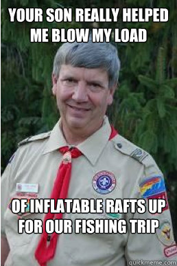 your son really helped me blow my load of inflatable rafts u - Harmless Scout Leader