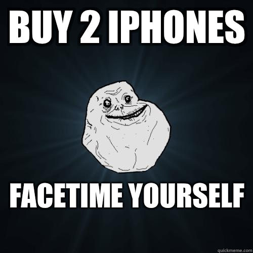 Buy 2 iphones FaceTime yourself  - Forever Alone
