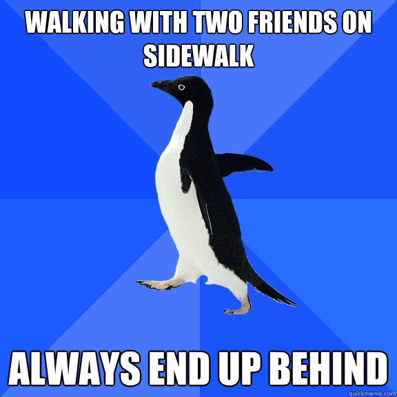 walking with two friends on sidewalk always end up behind - Socially Awkward Penguin