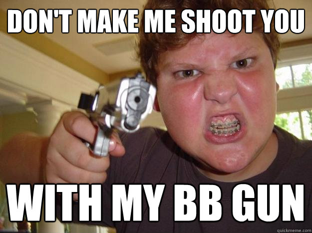 dont make me shoot you with my bb gun - Nerdy Hardass
