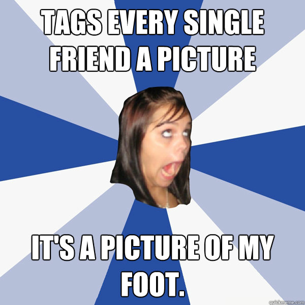 tags every single friend a picture its a picture of my foot - Annoying Facebook Girl