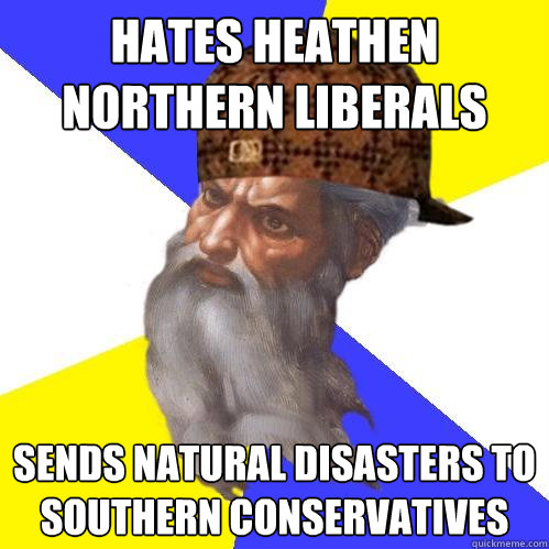 hates heathen northern liberals sends natural disasters to s - Scumbag Advice God