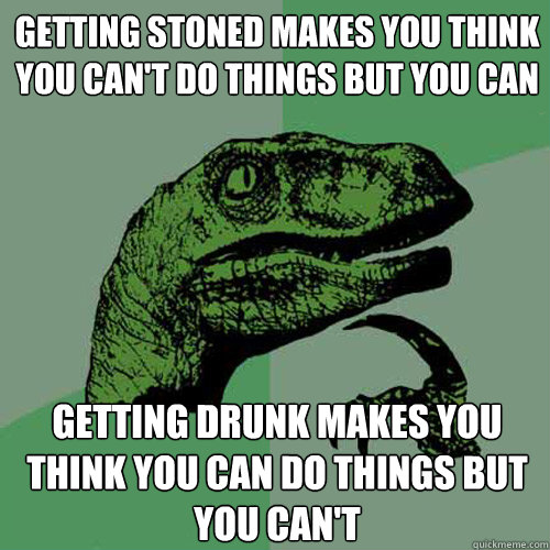 getting stoned makes you think you cant do things but you c - Philosoraptor
