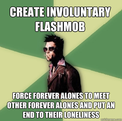 create involuntary flashmob force forever alones to meet oth - Helpful Tyler Durden