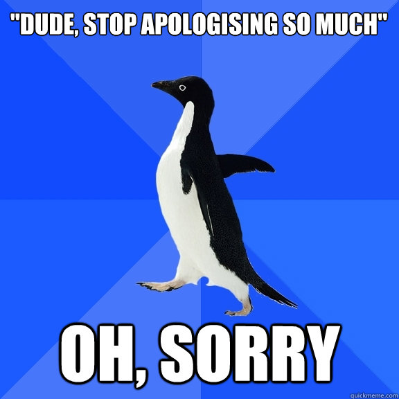 dude stop apologising so much oh sorry - Socially Awkward Penguin