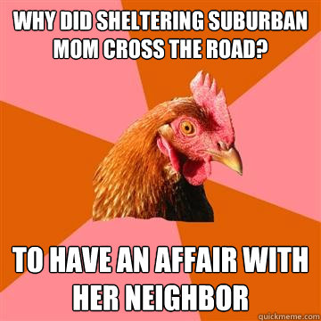 why did sheltering suburban mom cross the road to have an a - Anti-Joke Chicken
