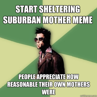 start sheltering suburban mother meme people appreciate how  - Helpful Tyler Durden