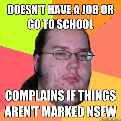 doesnt have a job or go to school complains if things aren - Butthurt Dweller