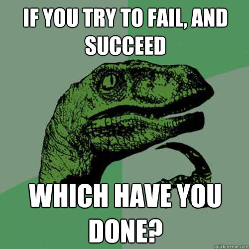 if you try to fail and succeed which have you done - Philosoraptor