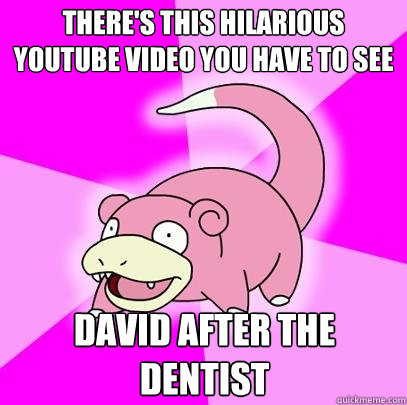 theres this hilarious youtube video you have to see david a - Slowpoke