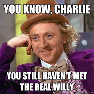 you know charlie you still havent met the real willy  - Creepy Wonka