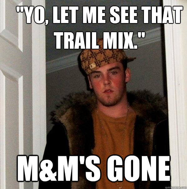 yo let me see that trail mix mms gone - Scumbag Steve