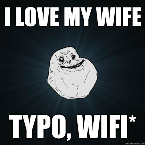 i love my wife typo wifi  - Forever Alone