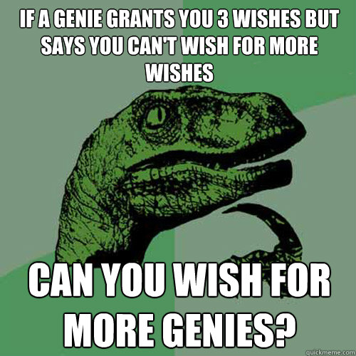 if a genie grants you 3 wishes but says you cant wish for m - Philosoraptor