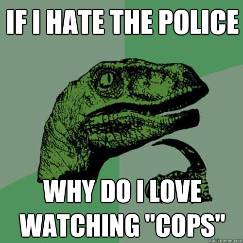if i hate the police why do i love watching cops - Philosoraptor