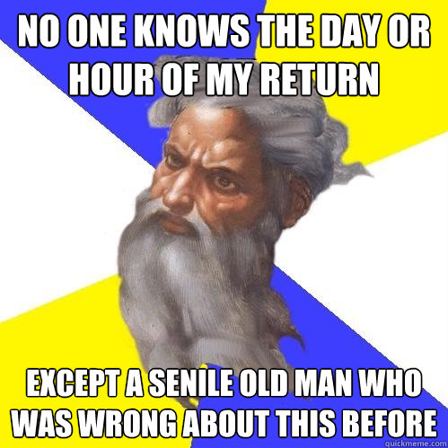 no one knows the day or hour of my return except a senile o - Advice God