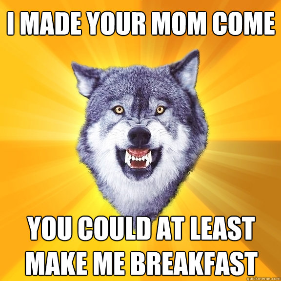 i made your mom come you could at least make me breakfast - Courage Wolf