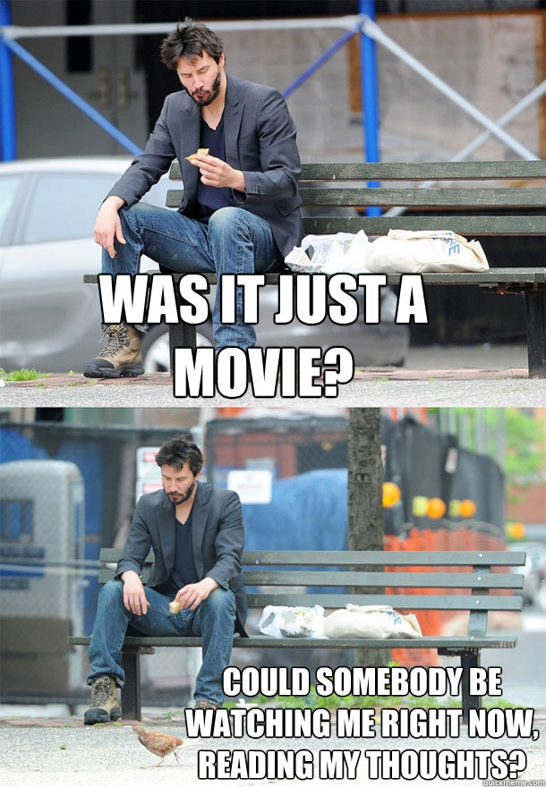 was it just a movie could somebody be watching me right now - Sad Keanu