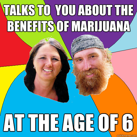 talks to you about the benefits of marijuana at the age of  - Overly Permissive Hippie Parents