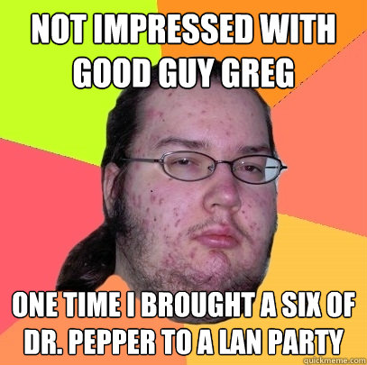 not impressed with good guy greg one time i brought a six of - Butthurt Dweller