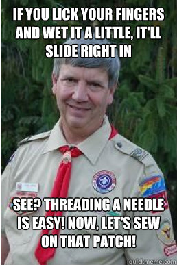 if you lick your fingers and wet it a little itll slide ri - Harmless Scout Leader