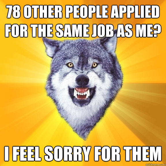 78 other people applied for the same job as me i feel sorry - Courage Wolf
