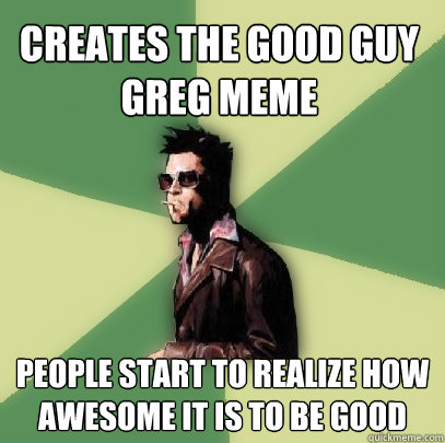 creates the good guy greg meme people start to realize how a - Helpful Tyler Durden